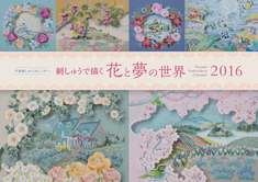 2016年戸塚刺しゅうカレンダー 刺しゅうで描く 花と夢の世界